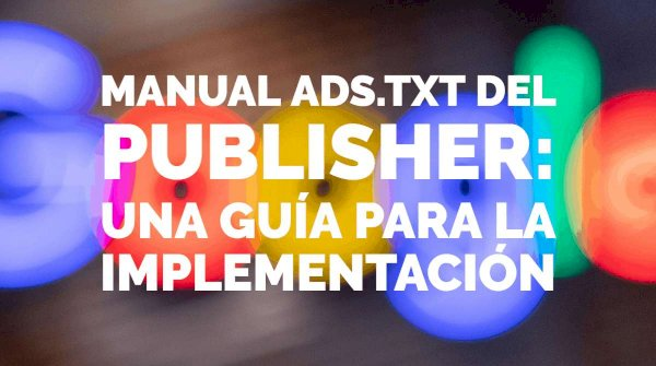 Manual ads.txt del publisher: una guía para la implementación